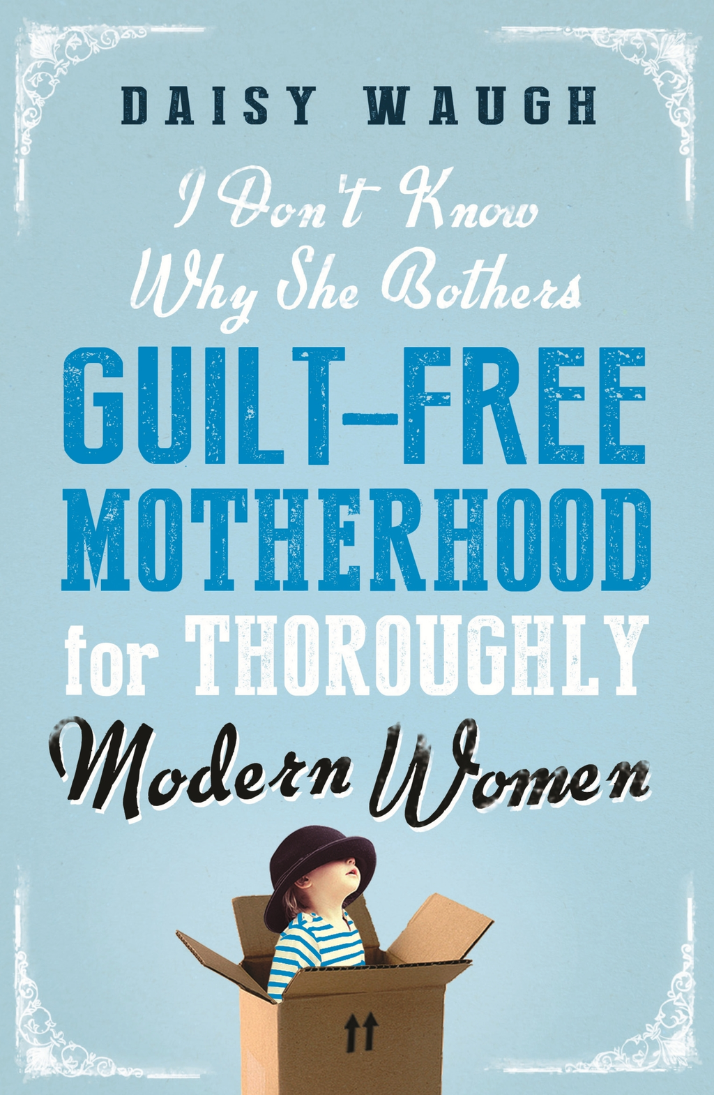 I Don't Know Why She Bothers Guilt Free Motherhood For Thoroughly Modern Women
