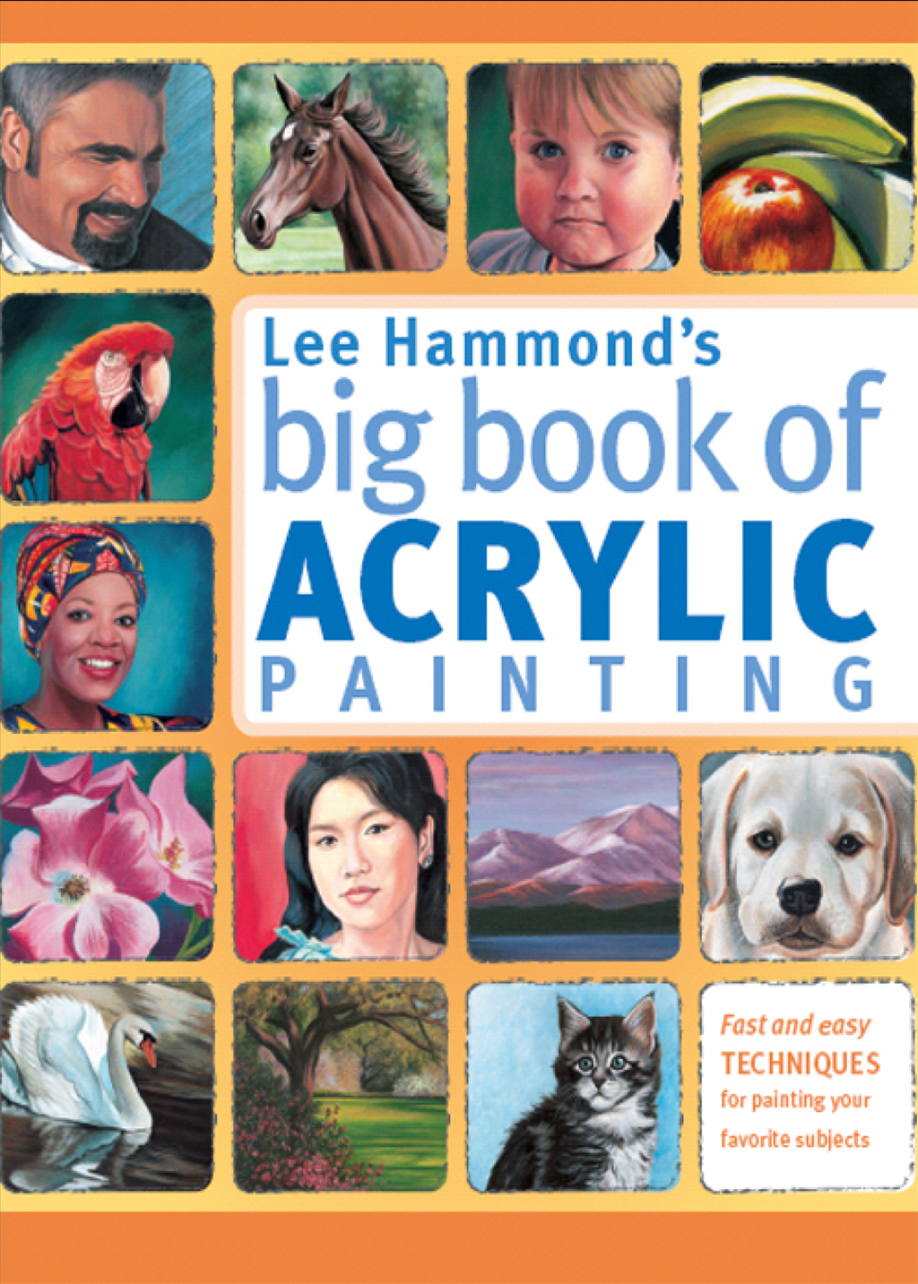 Lee Hammond's Big Book of Acrylic Painting Fast,  easy techniques for painting your favorite subjects