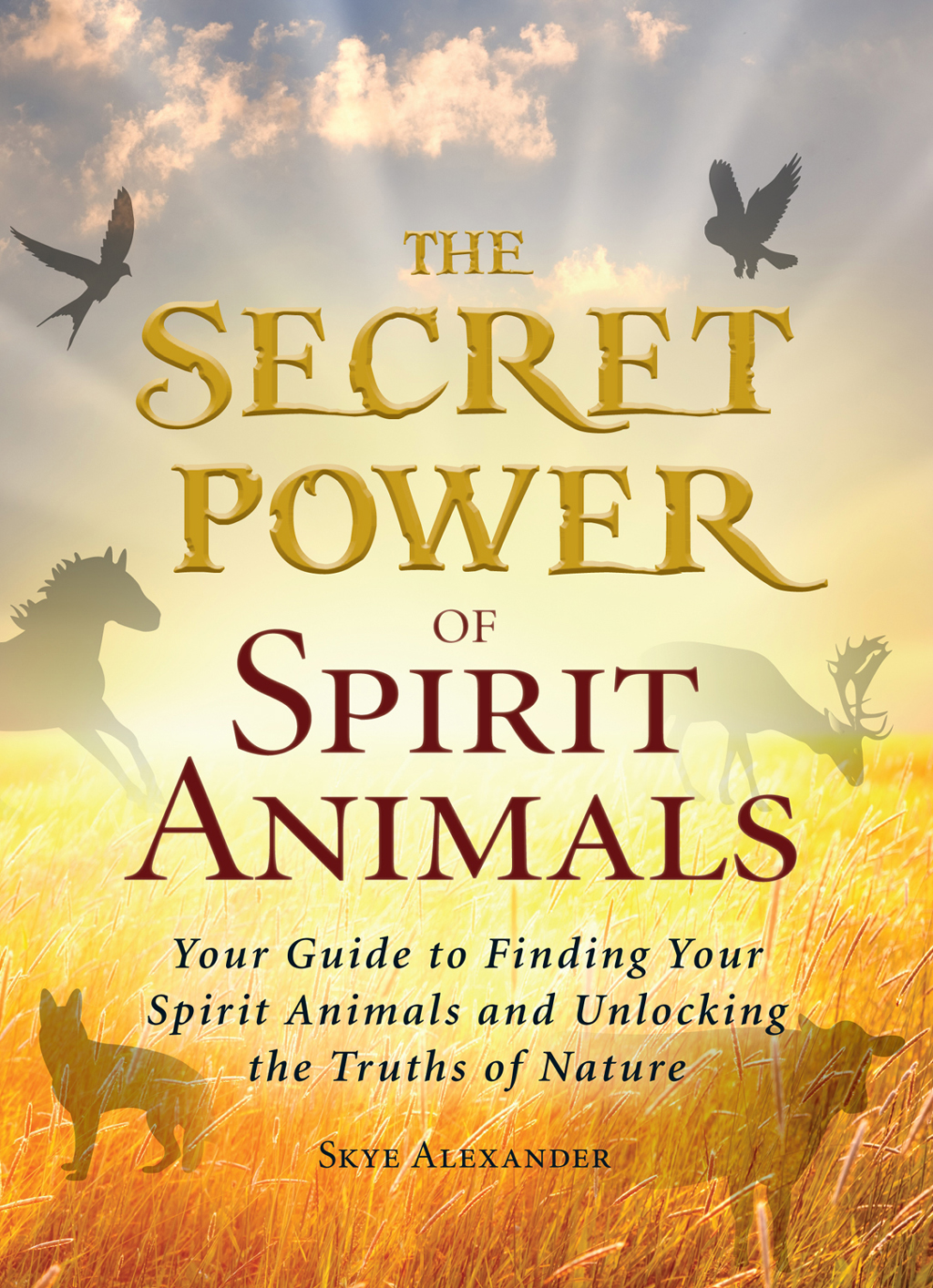 The Secret Power of Spirit Animals Your Guide to Finding Your Spirit Animals and Unlocking the Truths of Nature