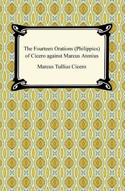 The Fourteen Orations (Philippics) of Cicero against Marcus Antonius