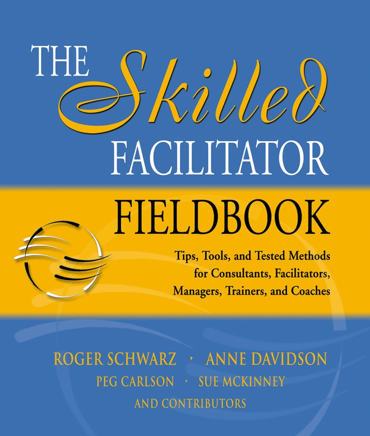 The Skilled Facilitator Fieldbook By: Anne Davidson,Peg Carlson,Roger Schwarz,Sue McKinney
