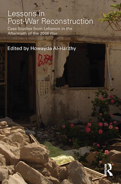 Lessons in Post-War Reconstruction Case Studies from Lebanon in the Aftermath of the 2006 War