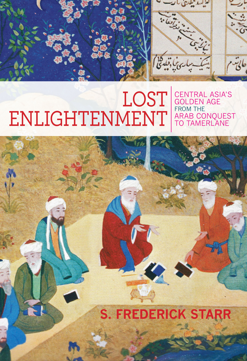 Lost Enlightenment Central Asia's Golden Age from the Arab Conquest to Tamerlane