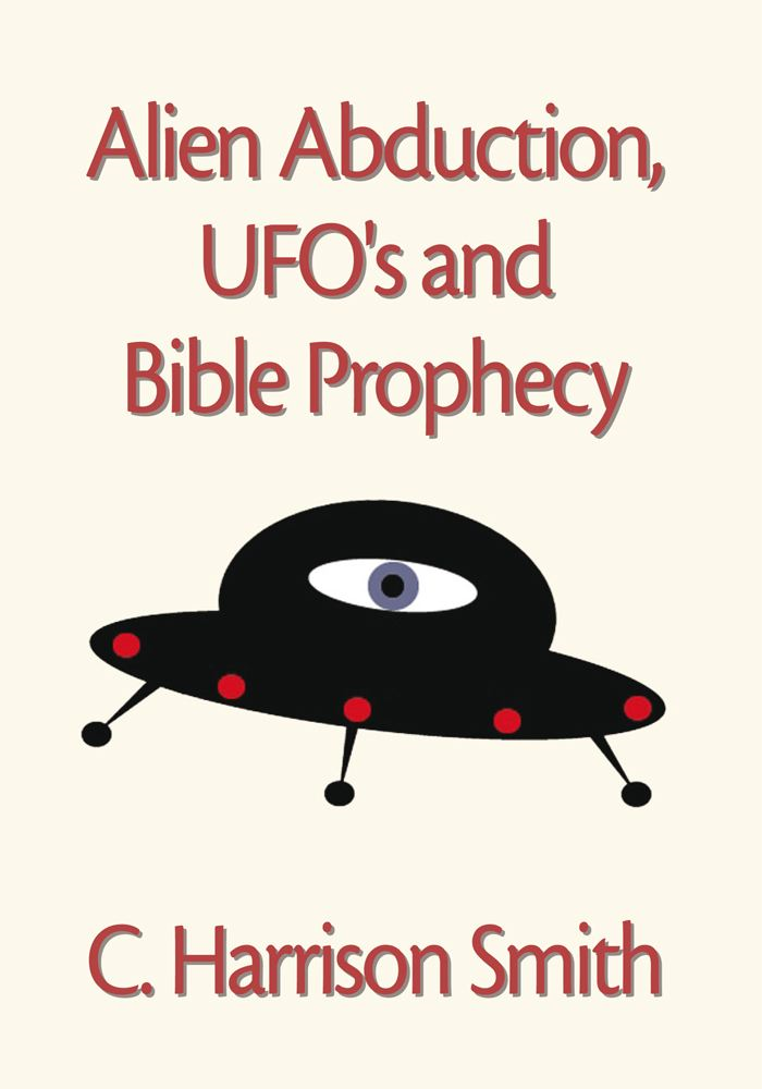 Alien Abduction, UFO's & Bible Prophecy By: C. Harrison Smith