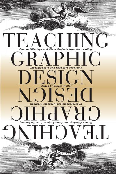 Teaching Graphic Design: Course Offerings and Class Projects from the Leading Graduate and Undergraduate Programs By: Steven Heller