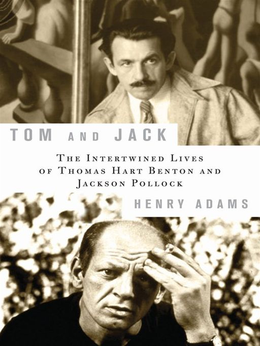 Tom and Jack: The Intertwined Lives of Thomas Hart Benton and Jackson Pollock The Intertwined Lives of Thomas Hart Benton and Jackson Pollock