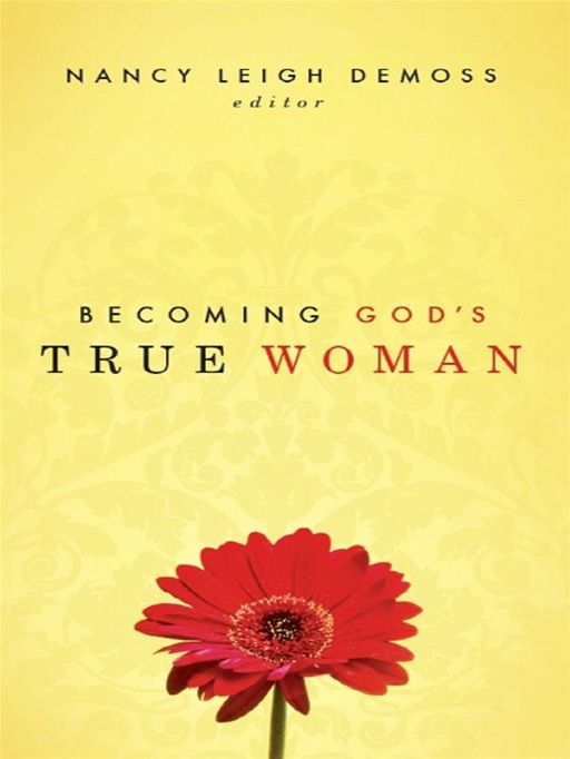 Becoming God's True Woman By: Barbara Hughes,Carolyn Mahaney,Dorothy Kelley Patterson,Mary A. Kassian,Nancy Leigh DeMoss,P. Bunny Wilson,Susan Hunt