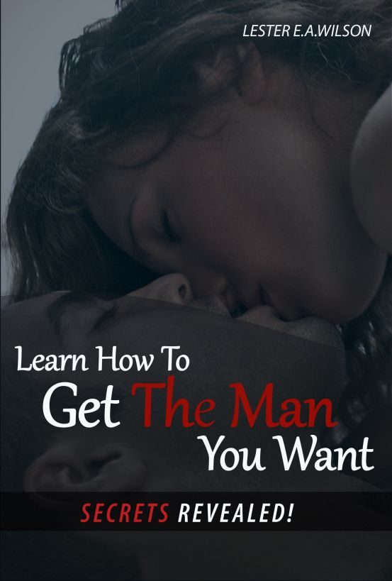 Learn How To Get The Man You Want.(Secrets Revealed) By: Lester e.a. Wilson