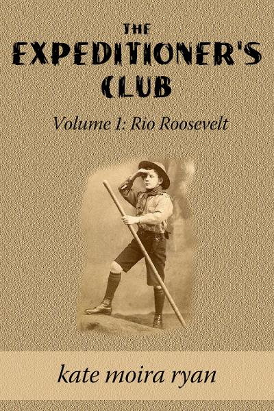 The Expeditioner's Club Volume One: Rio Roosevelt By: Kate Moira Ryan