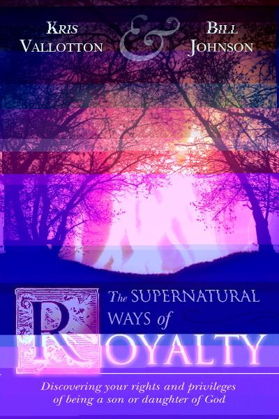 The Supernatural Ways of Royalty: Discovering Your Rights and Privileges of Being a Son or Daughter of God By: Bill Johnson,Kris Vallotton