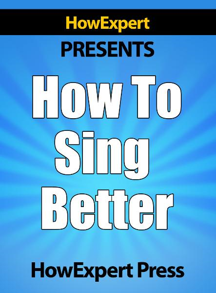 How To Sing Better: Your Step-By-Step Guide To Singing Better By: HowExpert Press