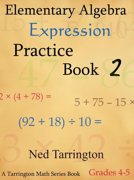 Elementary Algebra Expression Practice Book 2, Grades 4-5 By: Ned Tarrington