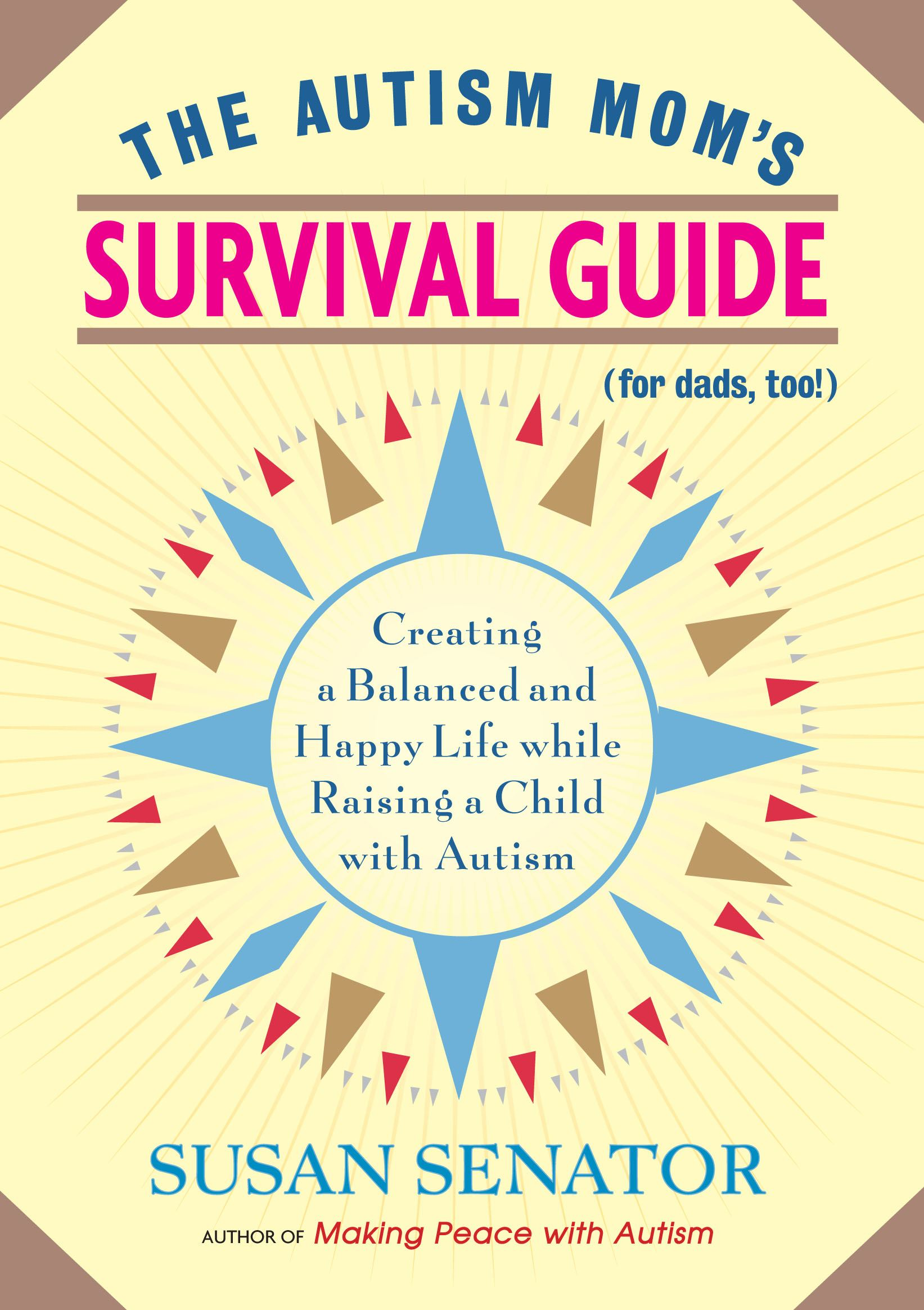 The Autism Mom's Survival Guide (for Dads too!) By: Susan Senator