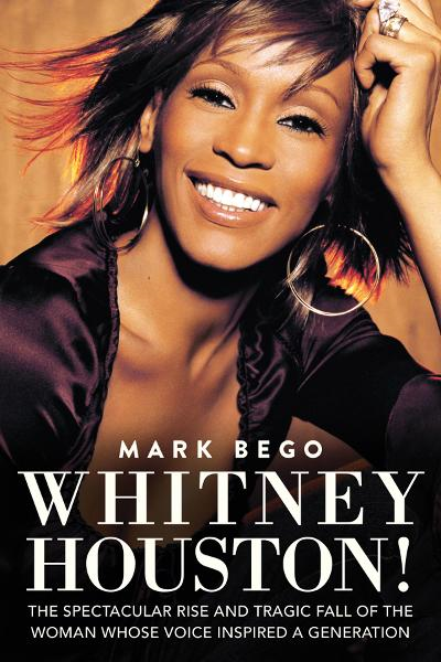 Whitney Houston!: The Spectacular Rise and Tragic Fall of the Woman Whose Voice Inspired a Generation By: Bego, Mark