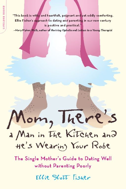 Mom, There's a Man in the Kitchen and He's Wearing Your Robe: The Single Mom's Guide to Dating Well Without Parenting Poorly