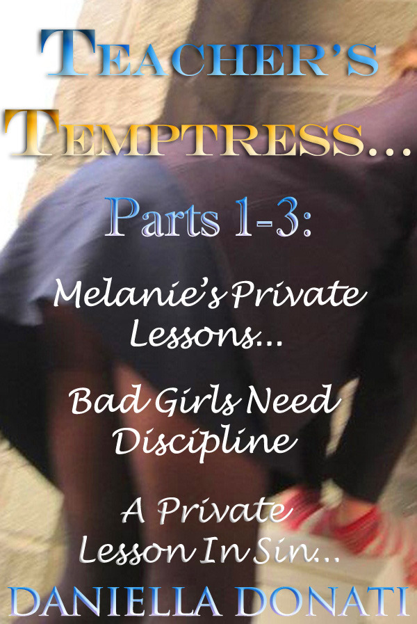 Teacher's Temptress Parts 1-3: Melanie's Private Lessons,Bad Girls Need Discipline, A Private Lesson In Sin..