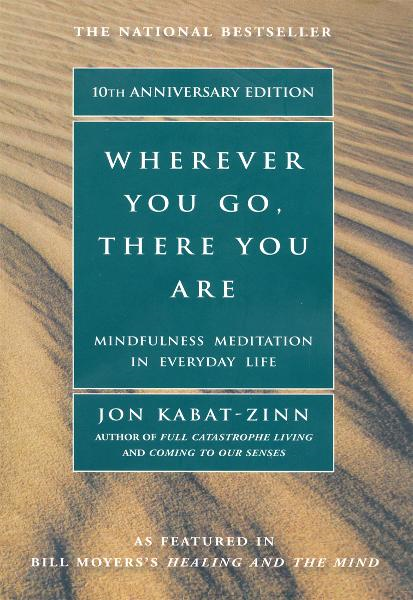 Wherever You Go, There You Are: Mindfulness Meditation In Everyday Life By: Jon Kabat-Zinn