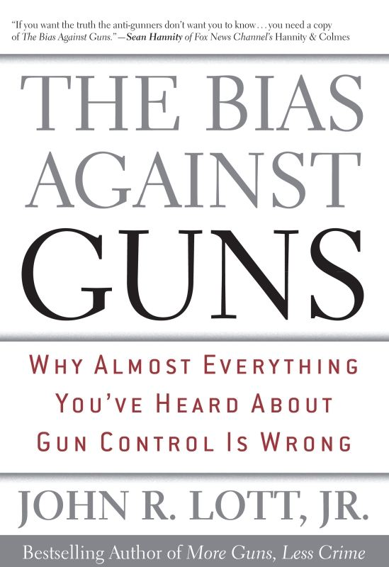 The Bias Against Guns By: John R. Lott Jr.