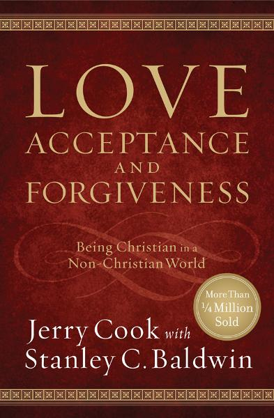 Love, Acceptance and Forgiveness: Being Christian in a Non-Christian World By: Jerry Cook,Stanley C. Baldwin