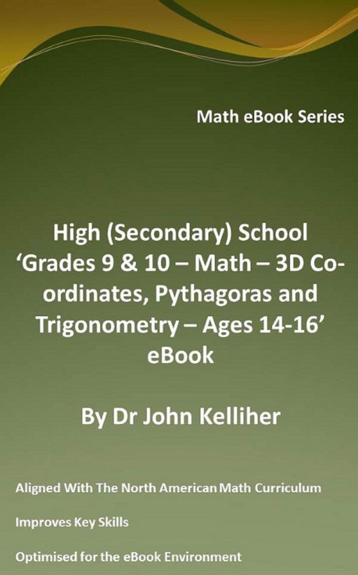 High (Secondary) School 'Grade 9 & 10 - Math – 3D Co-ordinates, Pythagoras and Trigonometry – Ages 14-16' eBook By: Dr John Kelliher