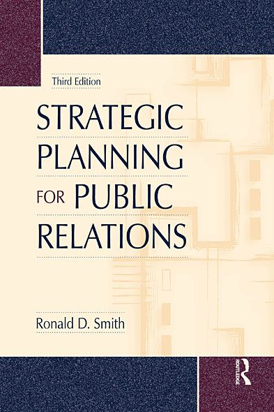 Strategic Planning for Public Relations, Third Edition By: Ronald D. Smith