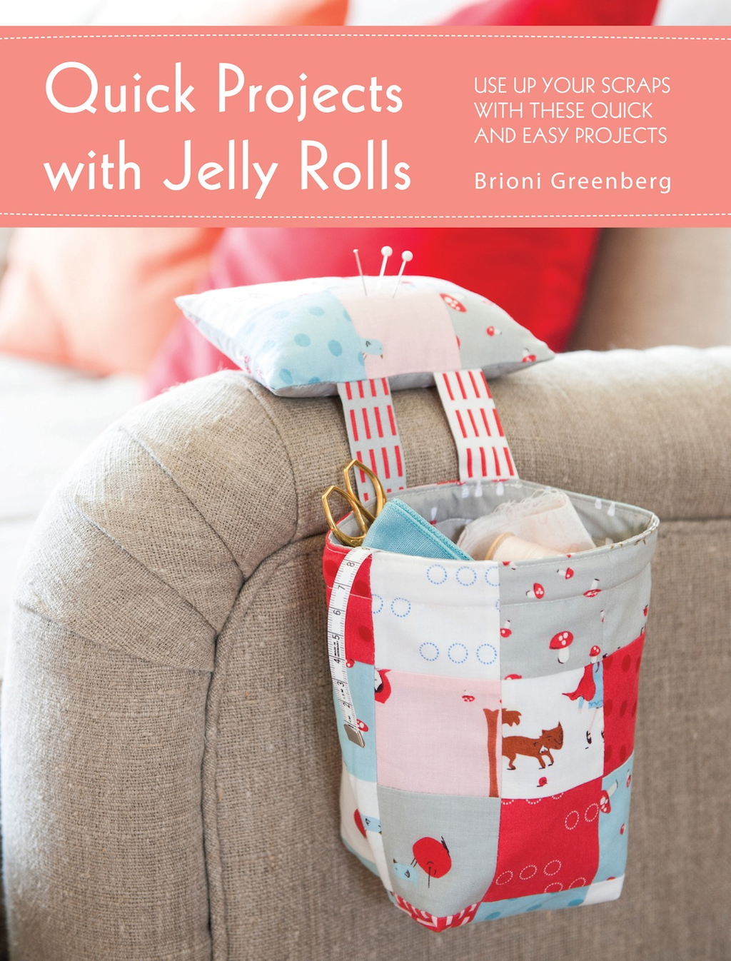 Quick Projects with Jelly Rolls Use Up Your Scraps with these Quick and Easy Projects