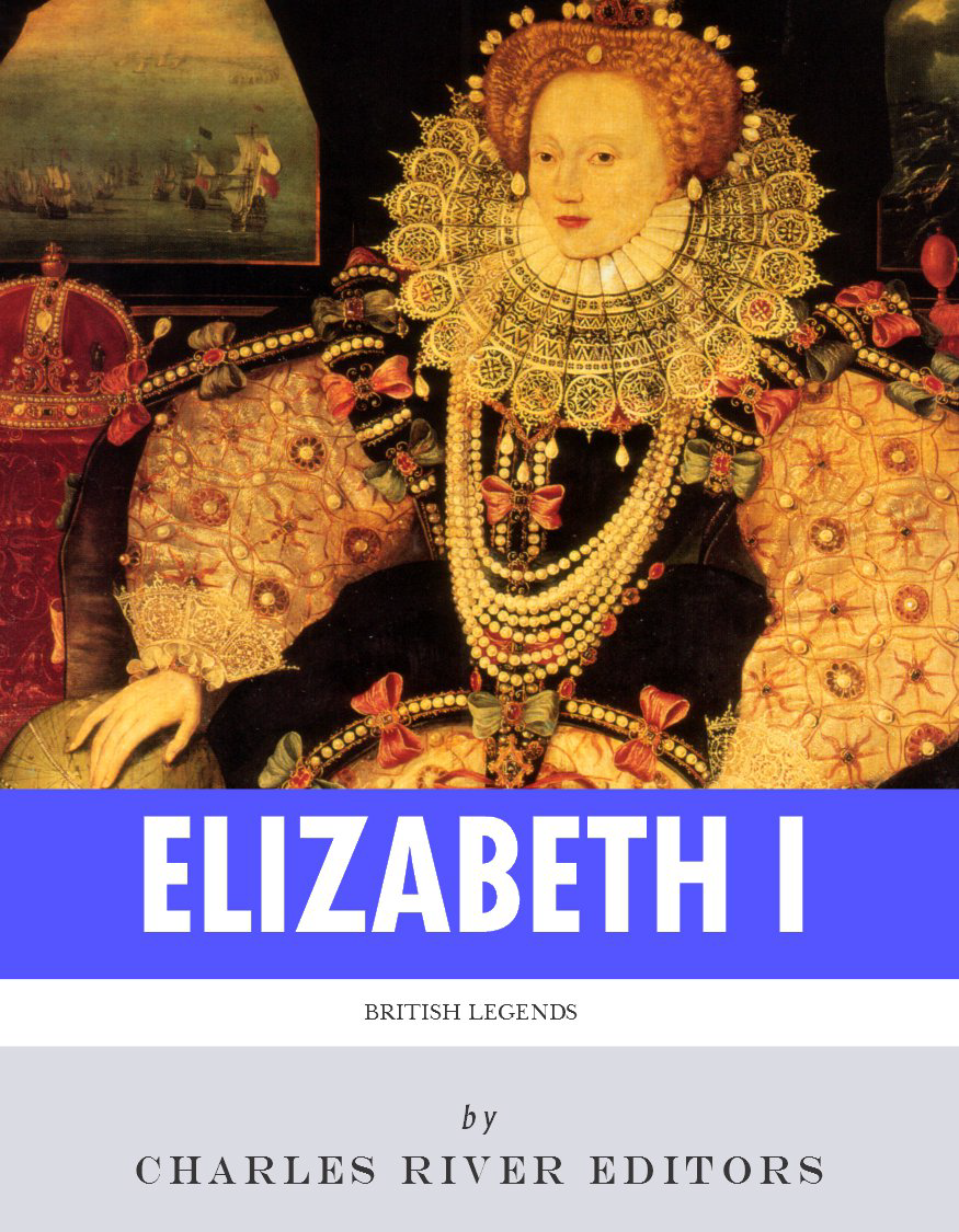 British Legends: The Life and Legacy of Queen Elizabeth I By: Charles River Editors