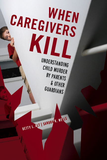 When Caregivers Kill: Understanding Child Murder by Parents and Other Guardians By: Betty L. Alt,Sandra K. Wells
