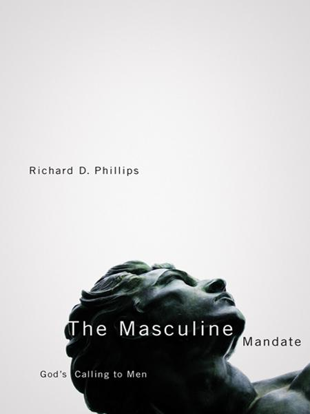 The Masculine Mandate: God's Calling to Men By: Phillips Richard
