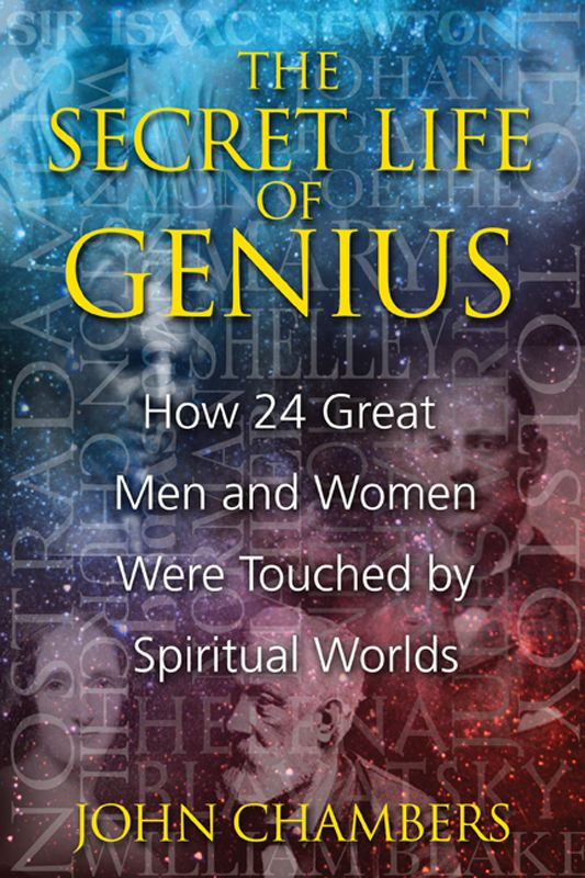 The Secret Life of Genius: How 24 Great Men and Women Were Touched by Spiritual Worlds By: John Chambers