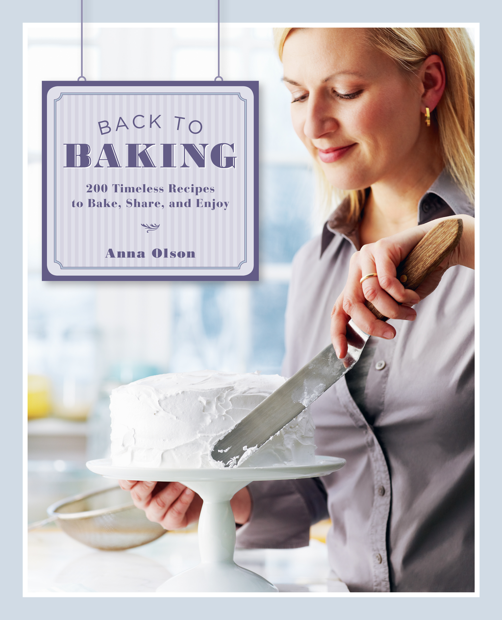Back to Baking: 200 Timeless Recipes to Bake, Share, and Enjoy By: Anna Olson