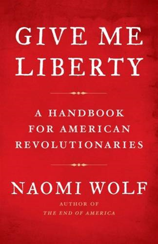 Give Me Liberty: A Handbook for American Revolutionaries By: Naomi Wolf