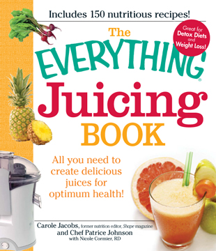 The Everything Juicing Book All you need to create delicious juices for your optimum health