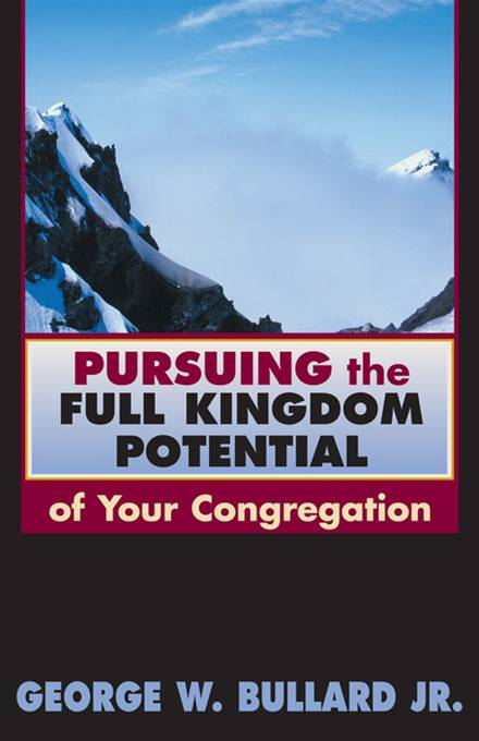 Pursuing the full kingdom potential of your congregation By: George W. Bullard Jr