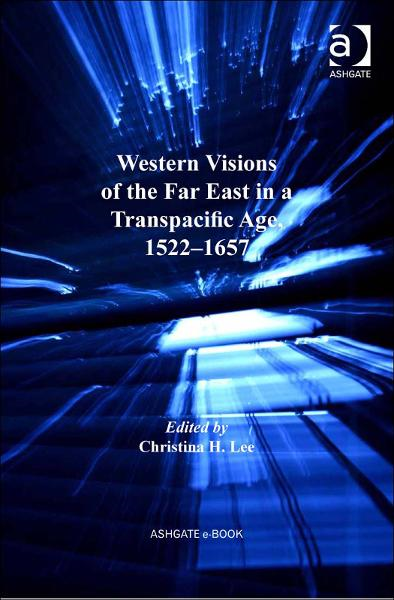 Western Visions of the Far East in a Transpacific Age, 15221657 By: Christina H. Lee