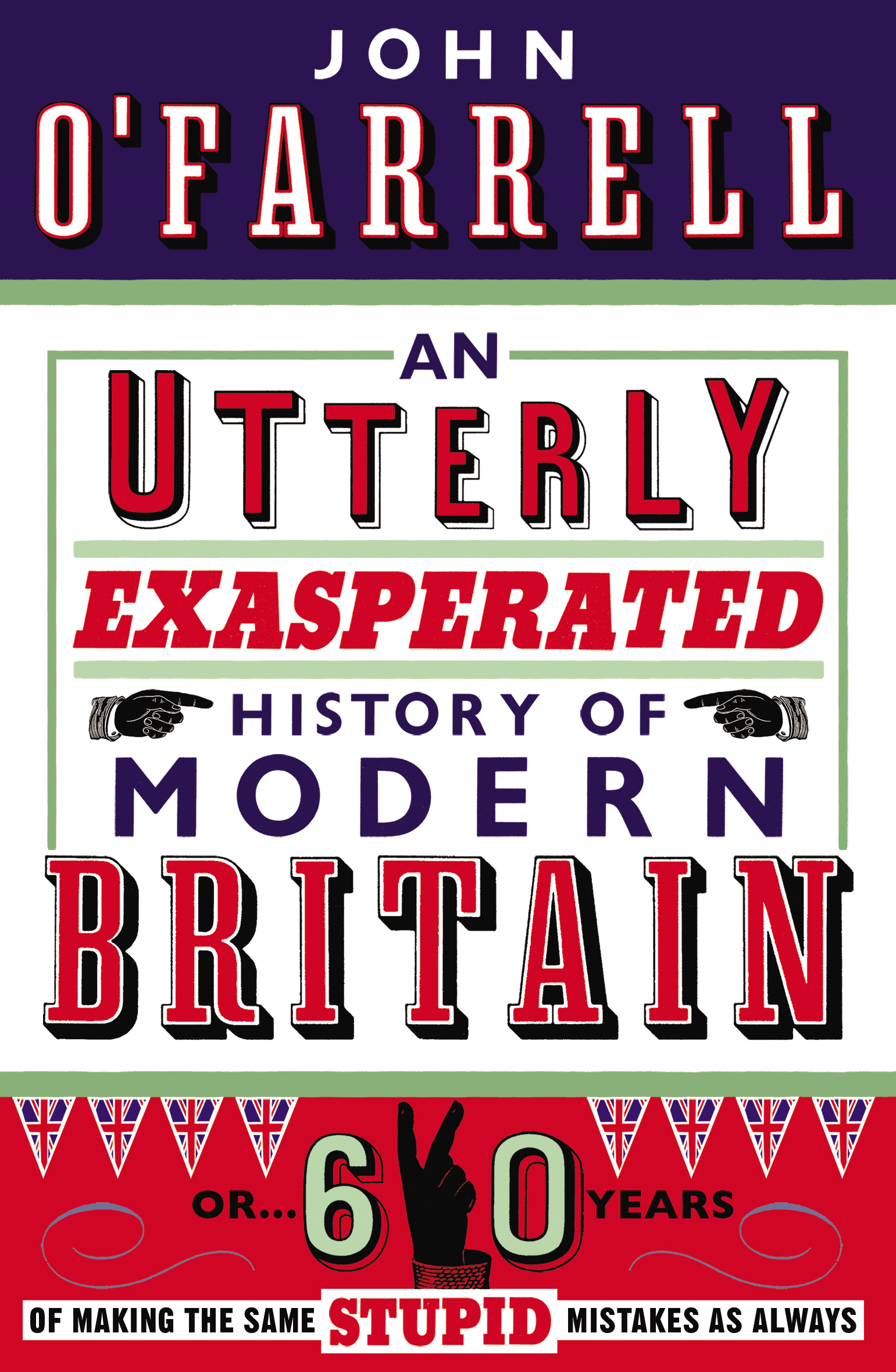 An Utterly Exasperated History of Modern Britain or Sixty Years of Making the Same Stupid Mistakes as Always