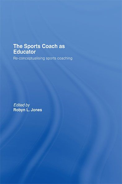 The Sports Coach as Educator Re-conceptualising Sports Coaching