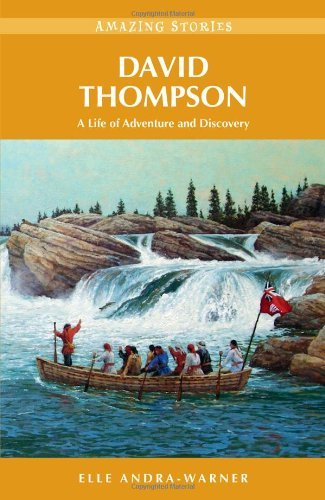 David Thompson: A Life of Adventure and Discovery By: Elle Andra-Warner