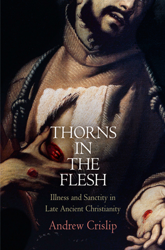 Thorns in the Flesh Illness and Sanctity in Late Ancient Christianity