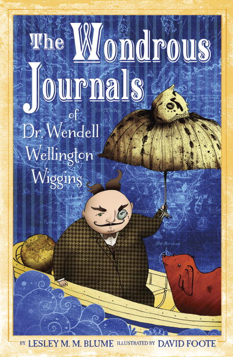 The Wondrous Journals of Dr. Wendell Wellington Wiggins By: Lesley M. M. Blume,David Foote