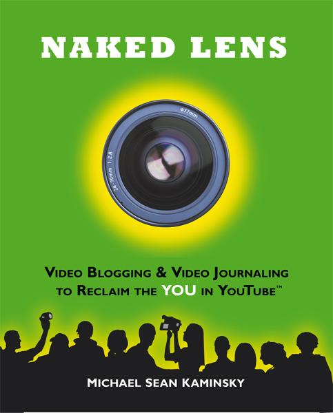 Naked Lens: Video Blogging & Video Journaling to Reclaim the YOU in YouTube - How to Use a Video Blog or Video Diary to Increase Self Expression, Enhance Creativity, and Join the Video Regeneration By: Michael Sean Kaminsky