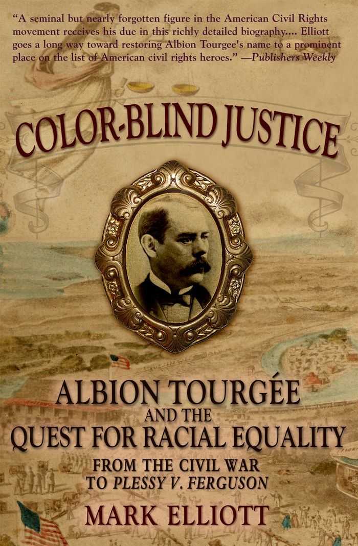 Color Blind Justice : Albion Tourgee and the Quest for Racial Equality from the Civil War to Plessy v. Ferguson