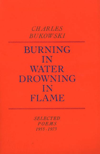 Burning in Water, Drowning in Flame By: Charles Bukowski