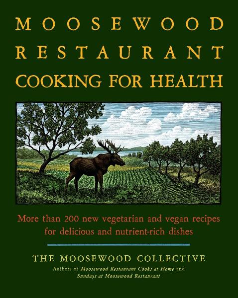 The Moosewood Restaurant Cooking for Health More Than 200 New Vegetarian and Vegan Recipes for Delicious and Nutrient-Rich Dishes
