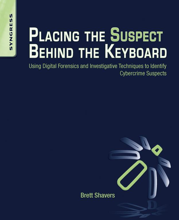 Placing the Suspect Behind the Keyboard Using Digital Forensics and Investigative Techniques to Identify Cybercrime Suspects