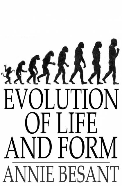 Evolution of Life and Form Four Lectures Delivered at the Twenty-Third Anniversary Meeting of the Theosophical Society at Adyar,  Madras,  1898