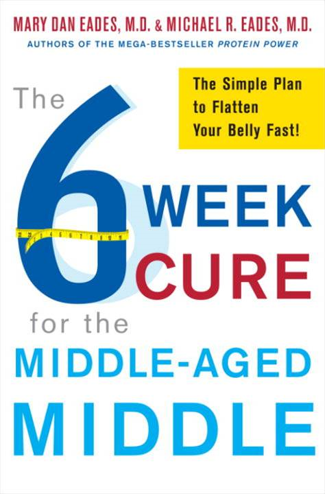 The 6-Week Cure for the Middle-Aged Middle By: Mary Dan Eades,Michael R. Eades