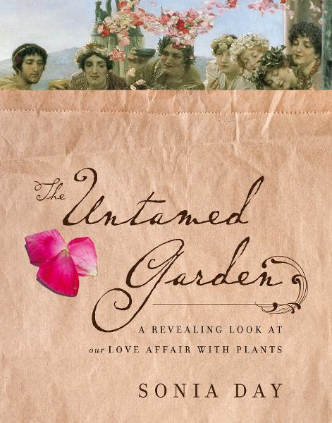 The Untamed Garden: A Revealing Look at Our Love Affair with Plants By: Sonia Day