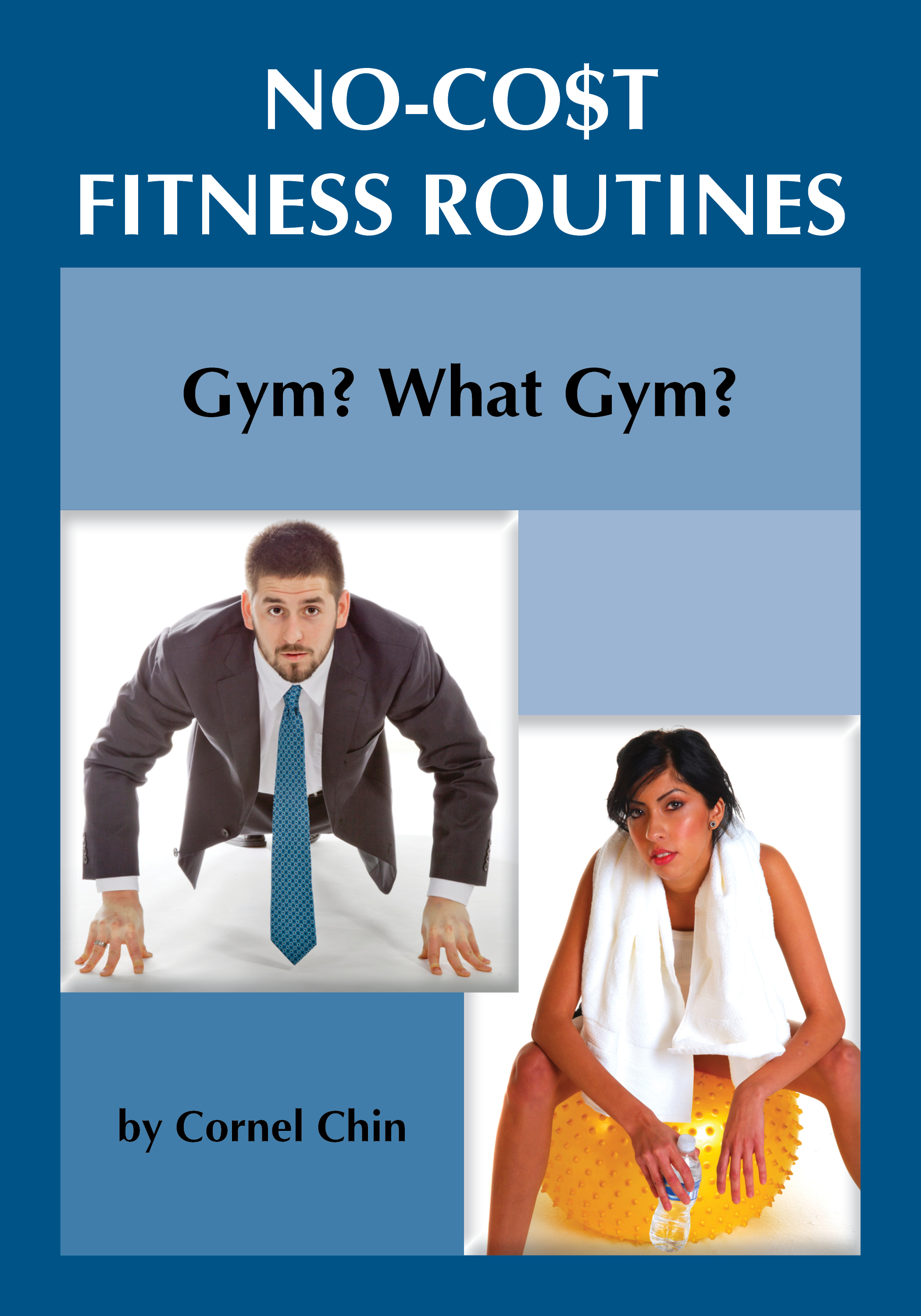 Gym, What Gym?: No Cost Fitness Routines By: Cornel Chin