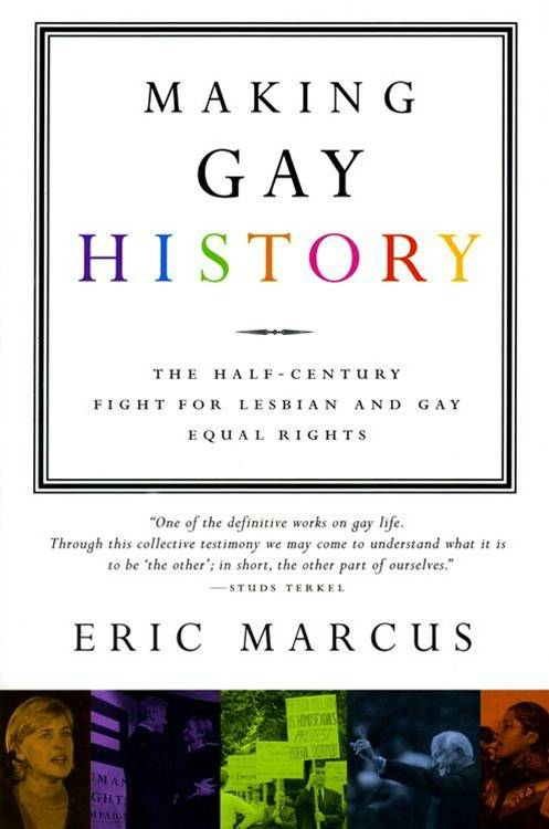 Making Gay History By: Eric Marcus